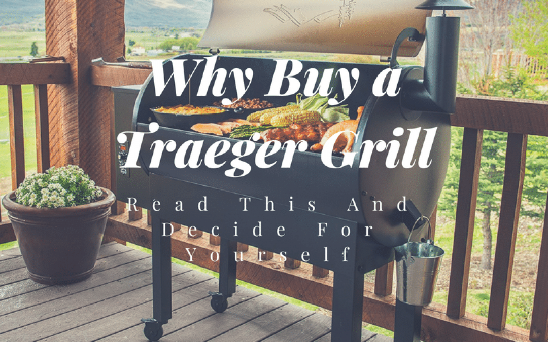 Why Buy a Traeger Grill – Read This And Decide For Yourself
