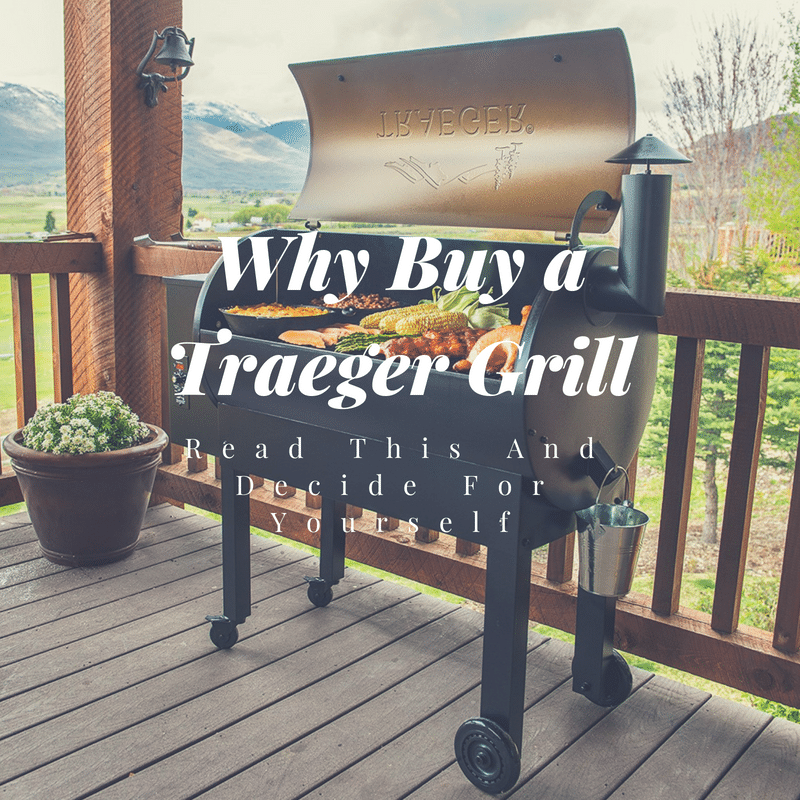 Why Buy A Traeger Grill 1 The Grilling Life