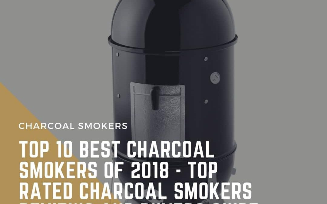 Top 10 Best Charcoal Smokers Of 2018 – Top Rated Charcoal Smokers Reviews And Buyers Guide