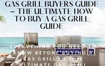 Gas Grill Buyers Guide – The Ultimate How to Buy a Gas Grill Guide