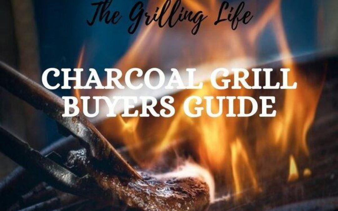 Charcoal Grill Buyers Guide – A Grilling Life Guide To Buying The Best Charcoal Grill